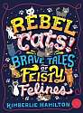 Cover of Rebel Cats! Brave Tales of Feisty Felines