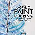 Cover of Acrylic Paint Pouring: 16 Fluid Painting Projects & Creative Techniques