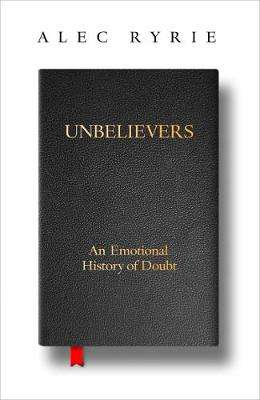Cover of Unbelievers: An Emotional History of Doubt - Alec Ryrie - 9780008299828