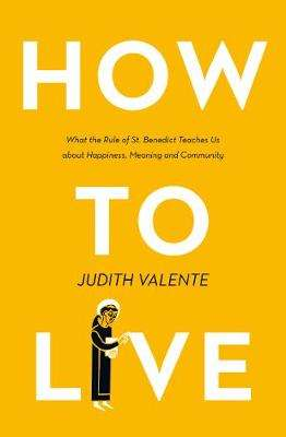 Cover of How to Live: What the rule of St. Benedict Teaches Us - Judith Valente - 9780008308308