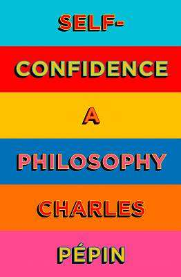 Cover of Self-Confidence: A Philosophy - Charles Pepin - 9780008324018