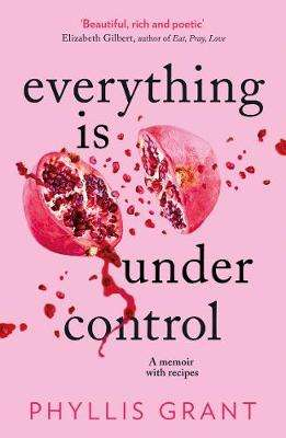 Cover of Everything is Under Control: A Memoir with Recipes - Phyllis Grant - 9780008338978