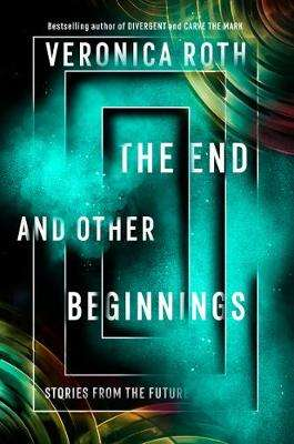 Cover of The End and Other Beginnings: Stories from the Future - Veronica Roth - 9780008355845