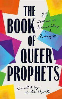Cover of The Book of Queer Prophets: 24 Writers on Sexuality and Religion - Ruth Hunt - 9780008360054