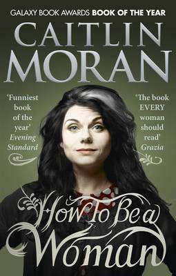 Cover of How to be a Woman - Caitlin Moran - 9780091940744