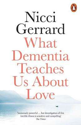Cover of What Dementia Teaches Us About Love - Nicci Gerrard - 9780141986432