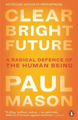 Cover of Clear Bright Future: A Radical Defence of the Human Being - Paul Mason - 9780141986722