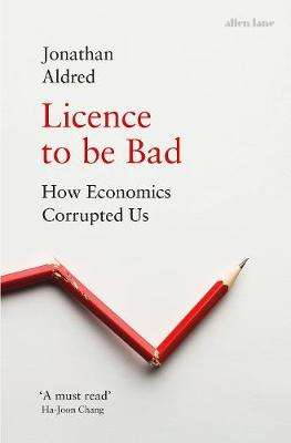 Cover of Licence to be Bad: How Economics Corrupted Us - Jonathan Aldred - 9780241325438