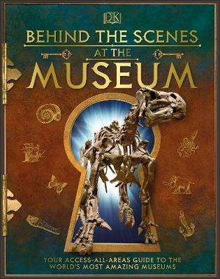 Cover of Behind the Scenes at the Museum: Your Access-All-Areas Guide to the World's Most - DK - 9780241381762