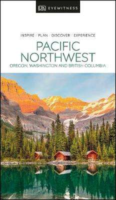 Cover of DK Eyewitness Pacific Northwest: Oregon, Washington and British Columbia - DK Travel - 9780241411513