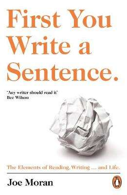 Cover of First You Write a Sentence.: The Elements of Reading, Writing ... and Life. - Joe Moran - 9780241978511
