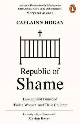 Cover of Republic of Shame: How Ireland Punished 'Fallen Women' and Their Children - Caelainn Hogan - 9780241984123