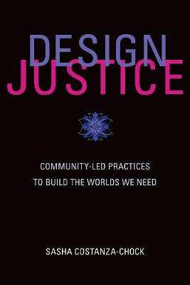 Cover of Design Justice: Community-Led Practices to Build the Worlds We Need - Sasha (Assistant Profess Costanza-Chock - 9780262043458