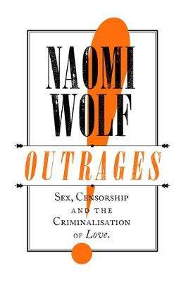 Cover of Outrages: Sex, Censorship and the Criminalisation of Love - Naomi Wolf - 9780349004112