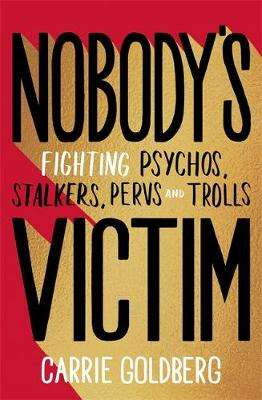 Cover of Nobody's Victim: Fighting Psychos, Stalkers, Pervs and Trolls - Carrie Goldberg - 9780349010533