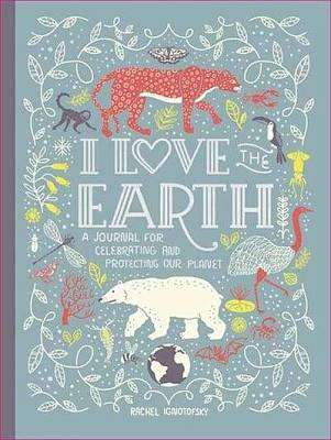 Cover of I Love the Earth: A Journal for Celebrating and Protecting Our Planet - Rachel Ignotofsky - 9780593135037