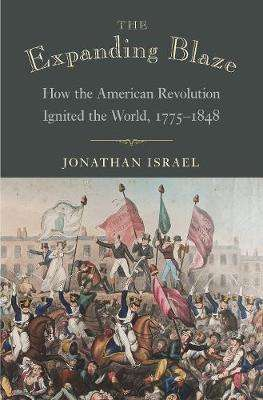 Cover of The Expanding Blaze: How the American Revolution Ignited the World, 1775-1848 - Jonathan Israel - 9780691195933