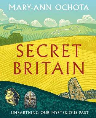 Cover of Secret Britain: Unearthing our Mysterious Past - Mary-Ann Ochota - 9780711253469