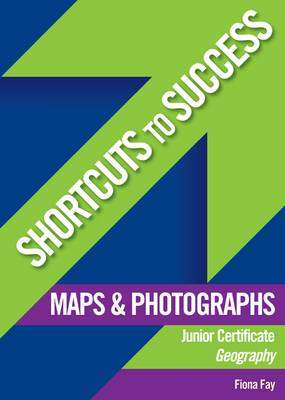 Cover of Geography Maps & Photographs Junior Certificate Shortcuts To Success - Fiona Fay - 9780717137398