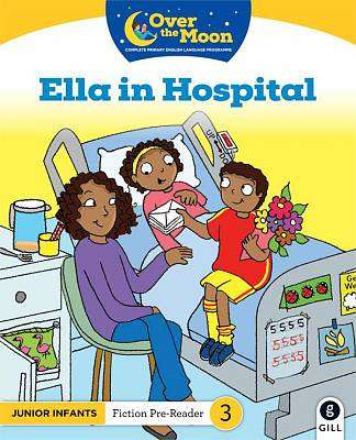 Cover of OVER THE MOON Ella in Hospital: Junior Infants Fiction Pre-Reader 3 - Mary O'Keeffe - 9780717182992
