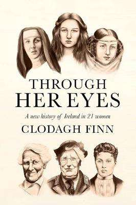 Cover of Through Her Eyes: A new history of Ireland in 21 women - Clodagh Finn - 9780717183197