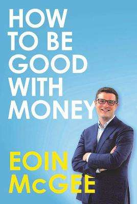 Cover of How To Be Good With Money - Eoin McGee - 9780717186709