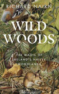 Cover of Wildwoods: The Magic of Ireland's Native Woodlands - Richard Nairn - 9780717190218
