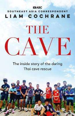 Cover of The Cave: The Inside Story of the Amazing Thai Cave Rescue - Liam Cochrane - 9780733340130