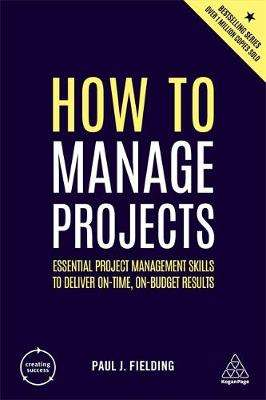 Cover of How to Manage Projects: Essential Project Management Skills to Deliver On-time,  - Paul J Fielding - 9780749488697