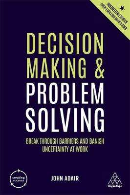 Cover of Decision Making and Problem Solving: Break Through Barriers and Banish Uncertain - John Adair - 9780749492809
