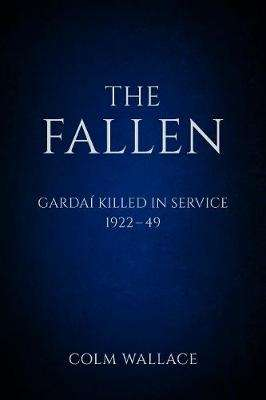 Cover of The Fallen: Gardaí Killed In Service  1922-1949 - Colm Wallace - 9780750983761