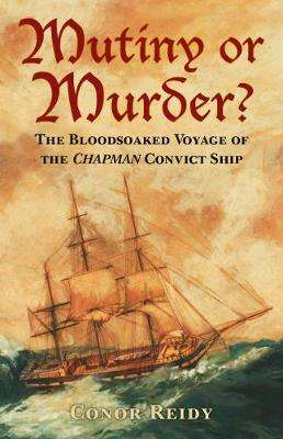 Cover of Mutiny or Murder?: The Bloodsoaked Voyage of the Chapman Convict Ship - Conor Reidy - 9780750985642