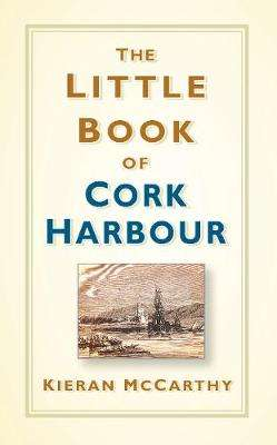 Cover of The Little Book of Cork Harbour - Kieran McCarthy - 9780750988056