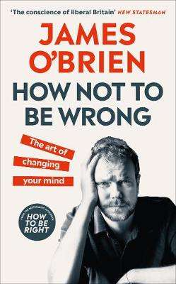 Cover of How Not To Be Wrong: The Art of Changing Your Mind - James O'Brien - 9780753558713