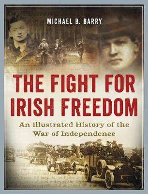 Cover of The Fight for Irish Freedom: An Illustrated History of the War of Independence - Michael B. Barry - 9780993355462