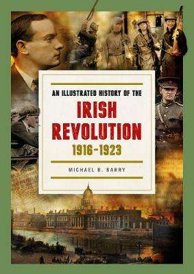 Cover of Illustrated History of the Irish Revolution, 1916-1923 - Michael B. Barry - 9780993355479