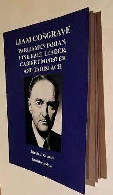 Cover of Liam Cosgrave: Parliamentarian, Fine Gael Leader, Cabinet Minister and Taoiseach - Patrick C. Kennedy - 9780993427206