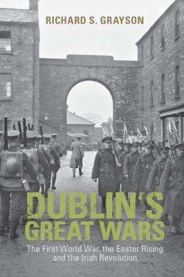 Cover of Dublin's Great Wars: The First World War, the Easter Rising and the Irish Revolu - Richard S. Grayson - 9781108930628