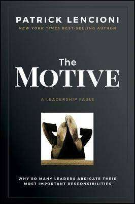 Cover of The Motive: Why So Many Leaders Abdicate Their Most Important Responsibilities - Patrick M. Lencioni - 9781119600459