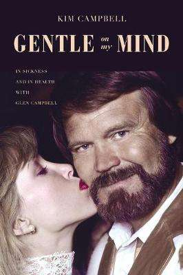 Cover of Gentle on My Mind: In Sickness and in Health with Glen Campbell - Kim Campbell - 9781400217830