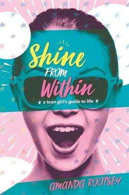 Cover of Shine from Within: A Teen Girl's Guide to Life - Amanda Rootsey - 9781401950972