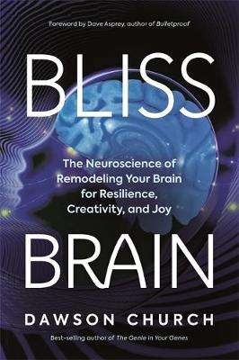 Cover of Bliss Brain: The Neuroscience of Remodeling Your Brain for Resilience, Creativit - Dawson Church - 9781401957759