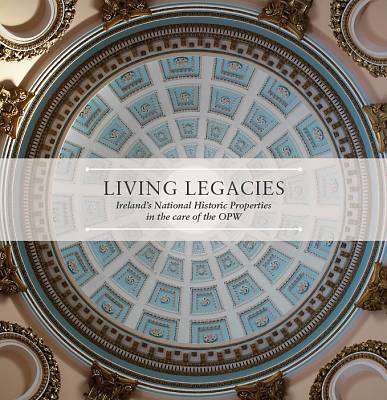 Cover of Living Legacies: Ireland's National Historic Properties in the care of the OPW - William Derham - 9781406429770