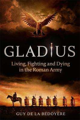 Cover of Gladius: Living, Fighting and Dying in the Roman Army - Guy de la Bedoyere - 9781408712399