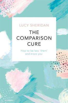 Cover of The Comparison Cure: How to be less 'them' and more you - Lucy Sheridan - 9781409191216