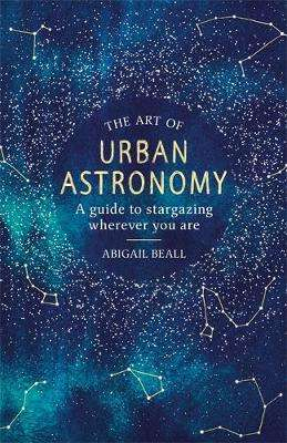 Cover of The Art of Urban Astronomy: A Guide to Stargazing Wherever You Are - Abigail Beall - 9781409192855