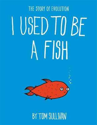 Cover of I Used to Be a Fish: The Story of Evolution - Tom Sullivan - 9781444946550