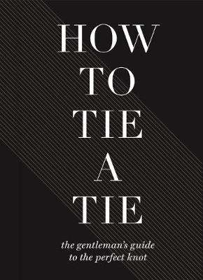 Cover of How To Tie A Tie: The Gentleman's Guide to the Perfect Knot - Sterling Publishers - 9781454931324