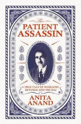 Cover of The Patient Assassin: A True Tale of Massacre, Revenge and the Raj - Anita Anand - 9781471174223