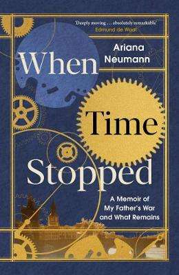 Cover of When Time Stopped: A Memoir of My Father's War and What Remains - Ariana Neumann - 9781471179419